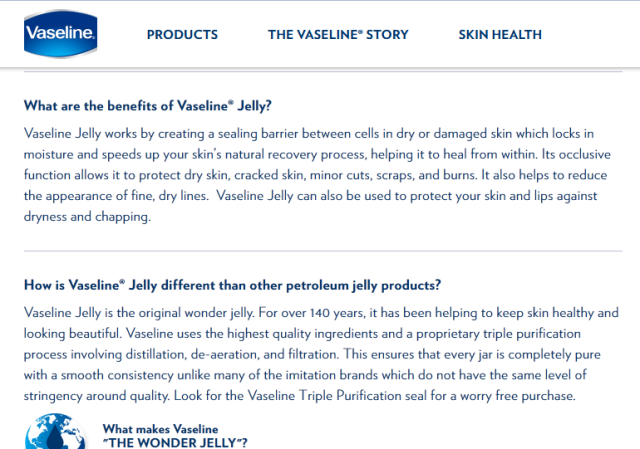 "About this ""Wonder Jelly"", Wikipedia says: Chesebrough originally promoted Vaseline primarily as an ointment for scrapes, burns, and cuts, but studies have shown  that Vaseline has no medicinal effect nor any effect on the blistering process, nor is it absorbed by the skin."